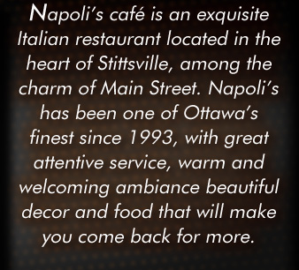 Napoli's Café is an exquisite Italian restaurant located in the heart of Stittsville, among the charm of Main Street. Napoli's has been on of Ottawa's finest since 1993, with great attentive service, warm and welcoming ambiance beautiful decor and food that will make you come back for more.